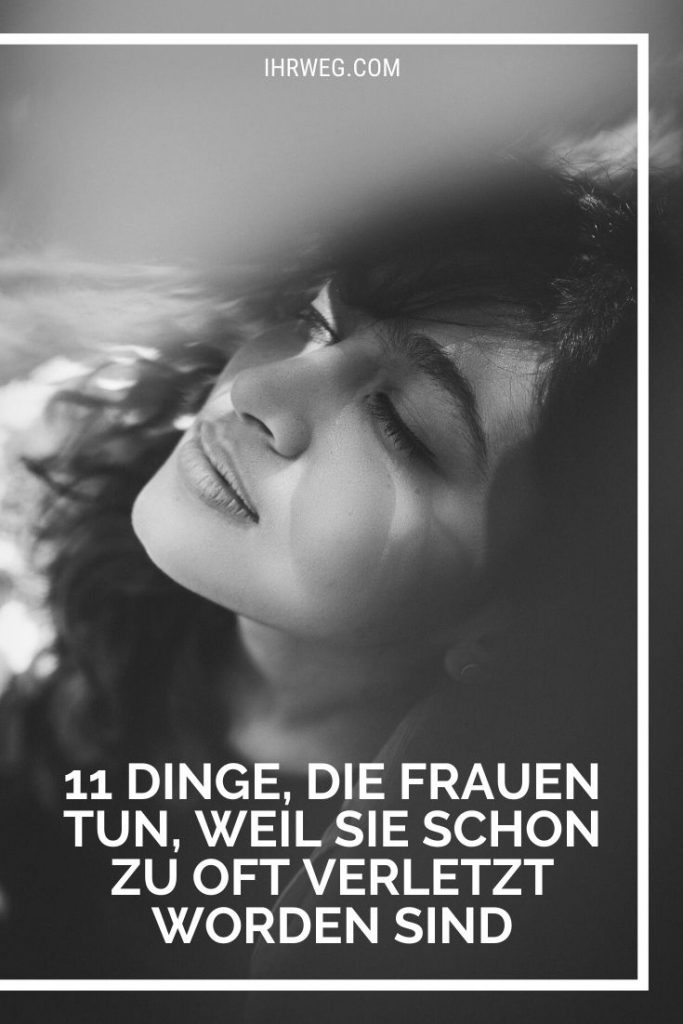 11 Dinge, Die Frauen Tun, Weil Sie Schon Zu Oft Verletzt Worden Sind
