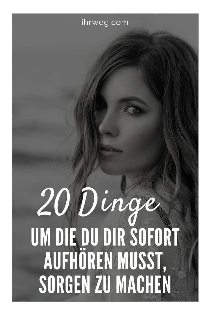 20 Dinge, Um Die Du Dir Sofort Aufhören Musst, Sorgen Zu Machen